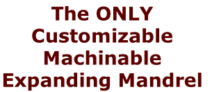 The ONLY Customizable Machinable  Expanding Mandrel